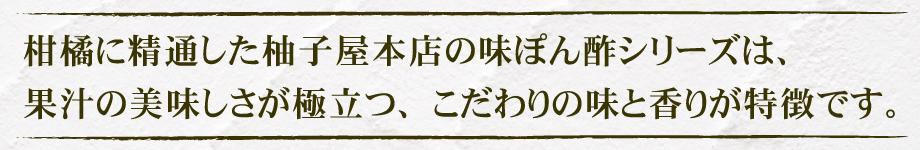 柑橘に精通した柚子屋本店の味ぽん酢シリーズは、果汁の美味しさが極立つ、こだわりの味と香りが特徴です。